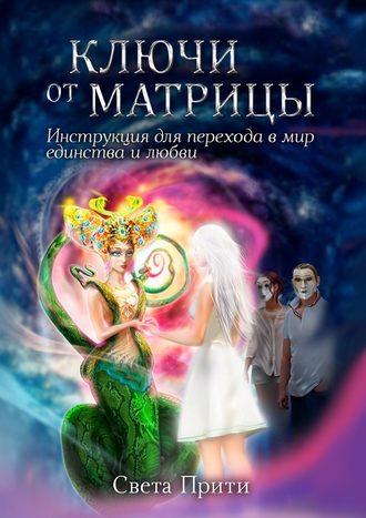 Света Прити, Ключи отМатрицы. Инструкция для перехода в мир единства и любви
