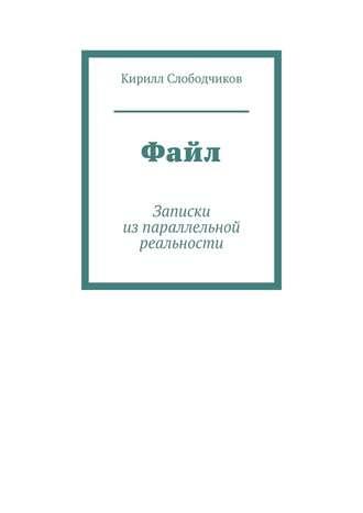 Кирилл Слободчиков, Файл. Записки изпараллельной реальности