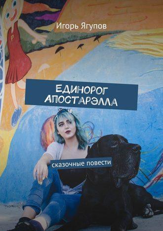 Игорь Ягупов, Единорог Апостарэлла. Сказочные повести