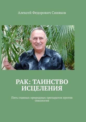 Алексей Синяков, Рак: таинство исцеления. Пять главных природных препаратов против онкологии