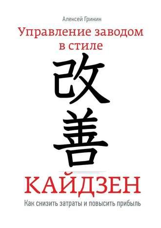 Алексей Гринин, Управление заводом встиле Кайдзен. Как снизить затраты и повысить прибыль