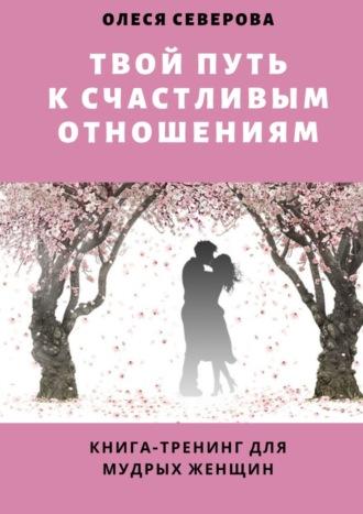 Олеся Северова, Твой путь ксчастливым отношениям. Книга-тренинг для мудрых женщин