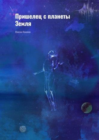 Максим Комонов, Пришелец спланеты Земля
