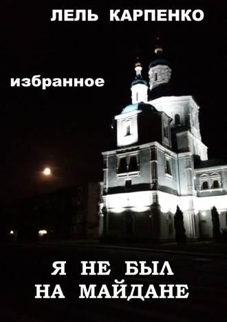 Лель Карпенко, Избранное. Я не был на Майдане