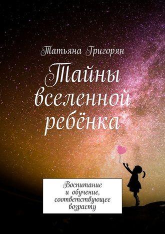 Татьяна Григорян, Тайны вселенной ребёнка. Воспитание иобучение, соответствующее возрасту