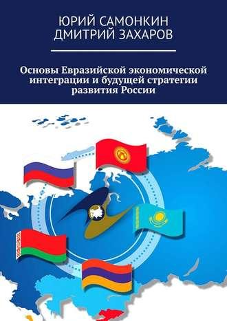 Дмитрий Захаров, Юрий Самонкин, Основы Евразийской экономической интеграции ибудущей стратегии развития России