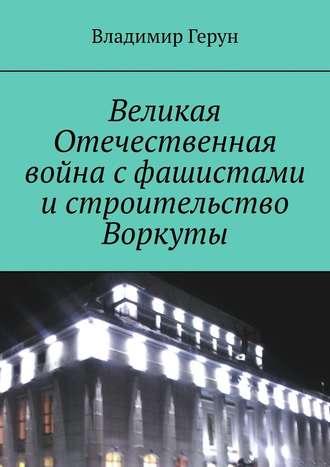Владимир Герун, Великая Отечественная война сфашистами истроительство Воркуты