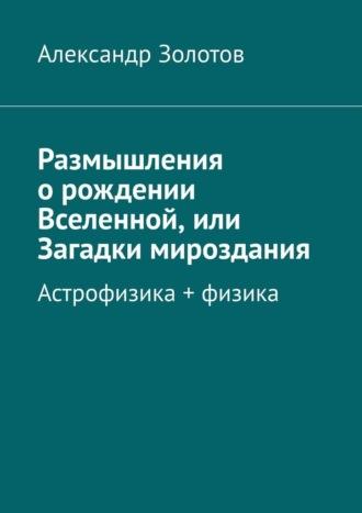 Александр Золотов, Размышления орождении Вселенной, или Загадки мироздания. Астрофизика + физика