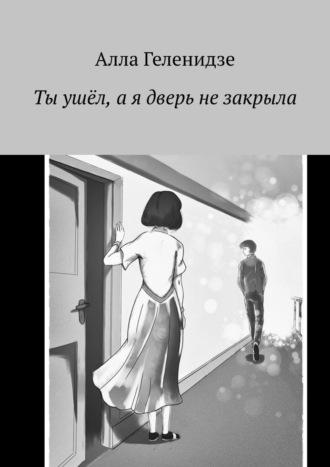 Алла Геленидзе, Ты ушел, ая дверь незакрыла
