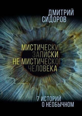 Дмитрий Сидоров, Мистические записки немистического человека. 7историй о необычных событиях
