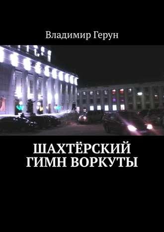 Владимир Герун, Шахтёрский гимн Воркуты