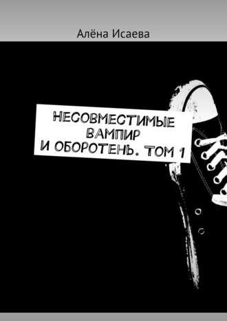 Алёна Исаева, Несовместимые вампир иоборотень. Том1