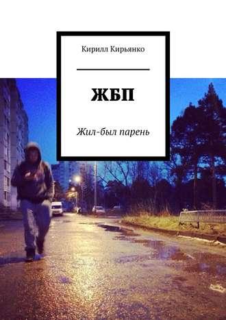 Кирилл Кирьянко, ЖБП. Жил-был парень