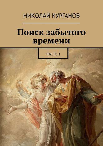 Николай Курганов, Поиск забытого времени. Часть1