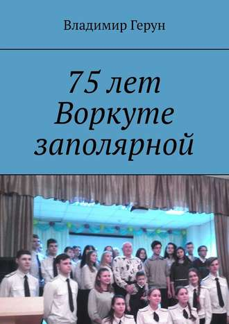Владимир Герун, 75лет Воркуте заполярной
