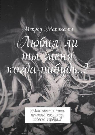 Мерроу Маринетт, Любилли ты меня когда-нибудь..? Мои мечты хоть немного коснулись твоего сердца..?