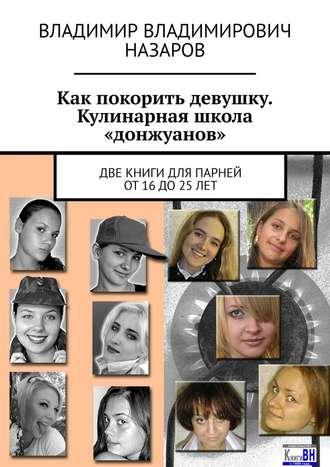 Владимир Назаров, Как покорить девушку. Кулинарная школа «донжуанов». Две книги для парней от 16 до 25 лет