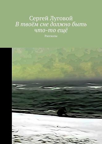 Сергей Луговой, Втвоём сне должнобыть что-тоещё. Рассказы