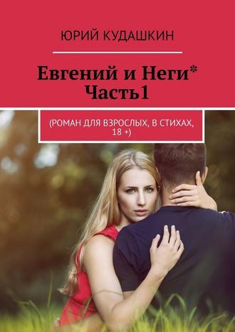 Юрий Кудашкин, Евгений иНеги*. Часть1. (Роман для взрослых, встихах, 18+)