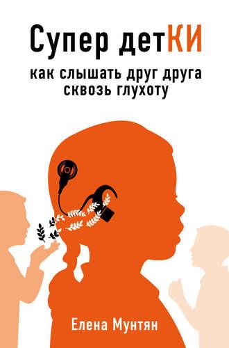Елена Мунтян, Супер детКИ. Как слышать друг друга сквозь глухоту