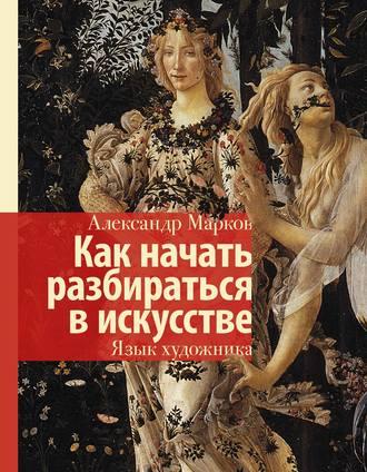 Александр Марков, Как начать разбираться в искусстве. Язык художника