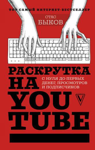 Стас Быков, Раскрутка на YouTube. С нуля до первых денег, просмотров и подписчиков