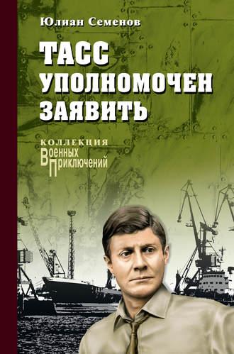 Юлиан Семенов, ТАСС уполномочен заявить…