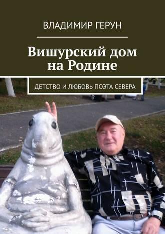 Владимир Герун, Вишурский дом наРодине. Детство илюбовь поэта Севера