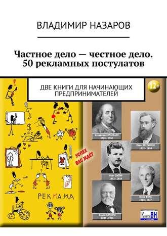 Владимир Назаров, Частное дело– честное дело. 50рекламных постулатов. Две книги для начинающих предпринимателей