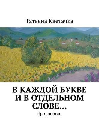 Татьяна Кветачка, Вкаждой букве ивотдельном слове… Про любовь