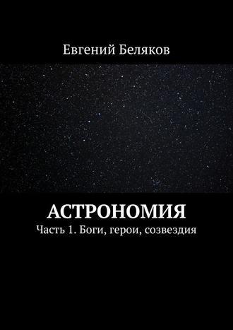 Евгений Беляков, Астрономия. Часть 1. Боги, герои, созвездия