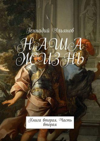 Геннадий Ульянов, НАША ЖИЗНЬ. Книга вторая. Часть вторая
