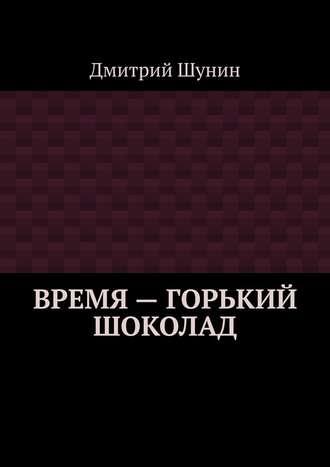 Дмитрий Шунин, Время– горький шоколад