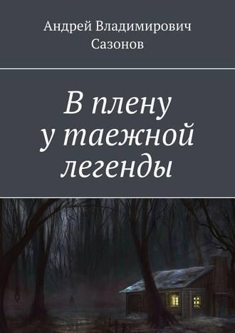 Андрей Сазонов, В плену у таежной легенды