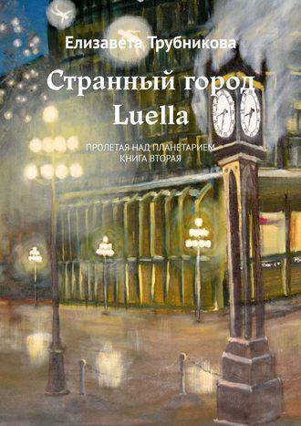 Елизавета Трубникова, Странный город Luella. Пролетая над планетарием. Книга вторая
