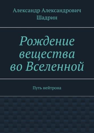Александр Шадрин, Рождение вещества воВселенной. Путь нейтрона