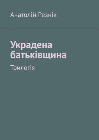 Анатолій Резнік, Украдена батьківщина. Трилогія