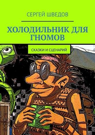 Сергей Шведов, Холодильник для гномов. Сказкиисценарий