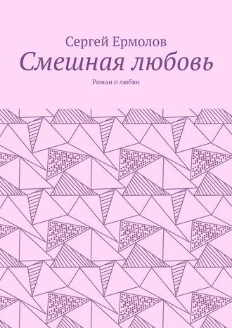 Сергей Ермолов, Смешная любовь. Роман олюбви