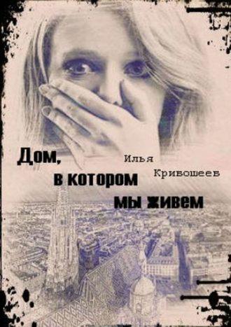 Илья Кривошеев, Дом, в котором мы живем