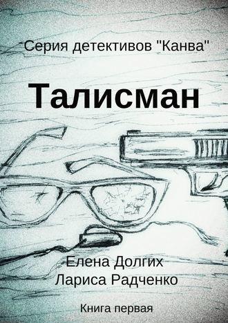 Елена Долгих, Лариса Радченко, Талисман. Серия детективов «Канва»