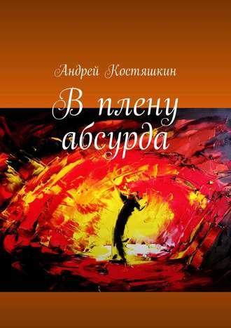 Андрей Костяшкин, Вплену абсурда