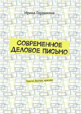 Ирина Гордыкина, Современное деловое письмо. Просто, быстро, красиво