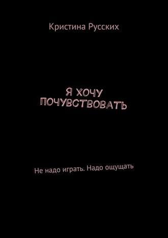 Кристина Русских, Я хочу почувствовать. Ненадоиграть. Надо ощущать