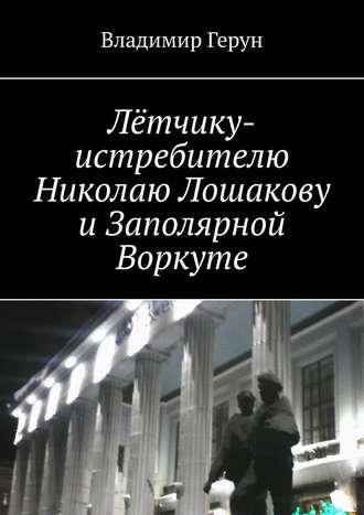 Владимир Герун, Лётчику-истребителю Николаю Лошакову иЗаполярной Воркуте