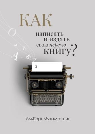 Альберт Мухаметшин, Как написать ииздать книгу свою первую книгу?