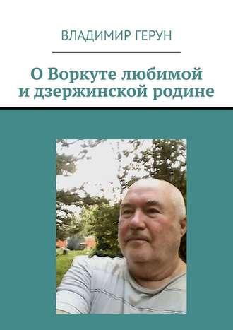 Владимир Герун, ОВоркуте любимой идзержинской родине