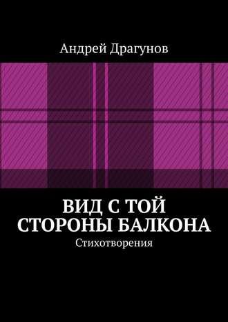Андрей Драгунов, Вид стой стороны балкона. Стихотворения