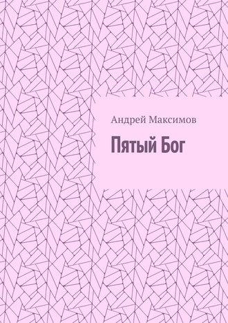 Андрей Максимов, ПятыйБог