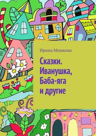 Ирина Мешкова, Сказки. Иванушка, Баба-яга идругие